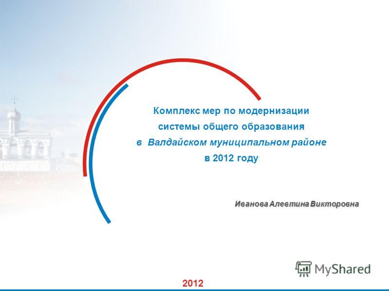 1 Комплекс мер по модернизации системы общего образования в Валдайском муниципальном районе в 2012 году Иванова Алевтина Викторовна 2012