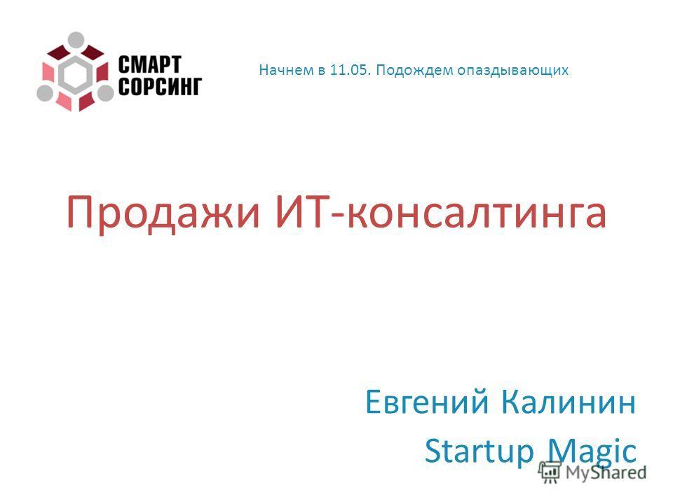Продажи ИТ - консалтинга Евгений Калинин Startup Magic Начнем в 11.05. Подождем опаздывающих
