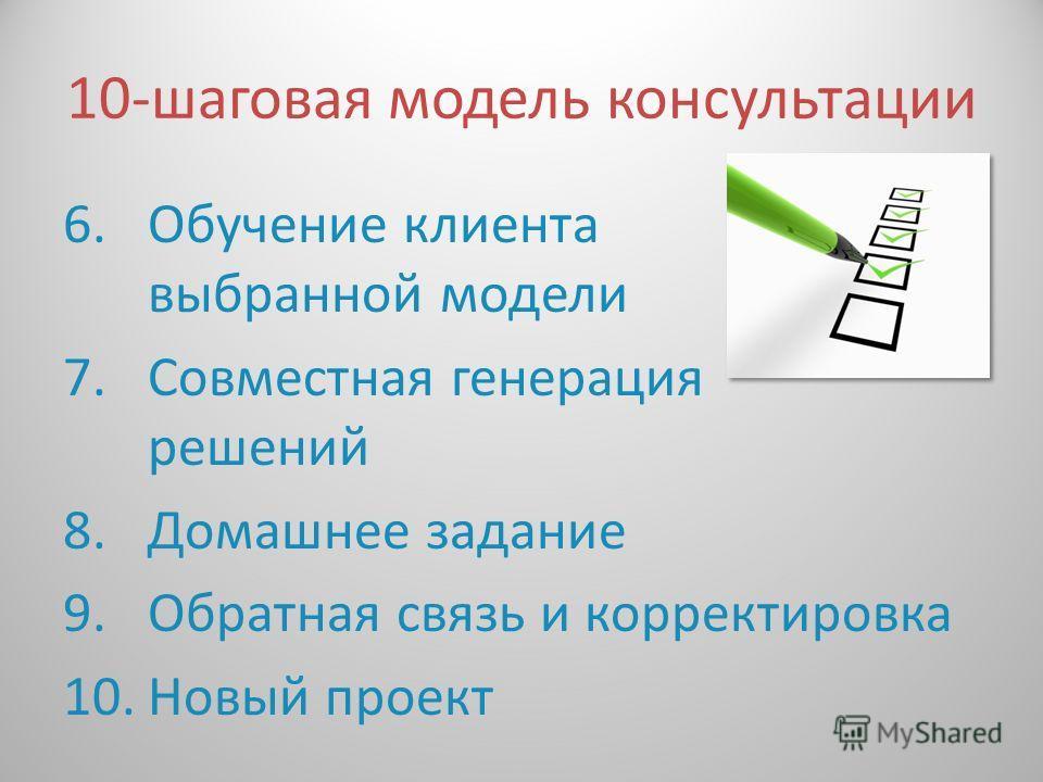 10- шаговая модель консультации 6.Обучение клиента выбранной модели 7.Совместная генерация решений 8.Домашнее задание 9.Обратная связь и корректировка 10.Новый проект