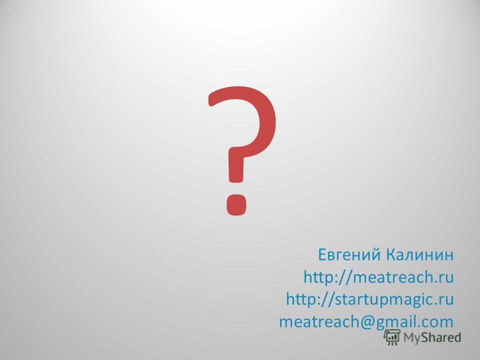 ? Евгений Калинин http://meatreach.ru http://startupmagic.ru meatreach@gmail.com