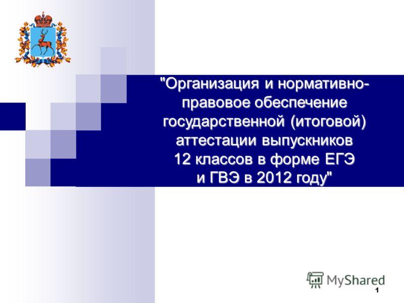 1 Организация и нормативно- правовое обеспечение государственной (итоговой) аттестации выпускников 12 классов в форме ЕГЭ и ГВЭ в 2012 году