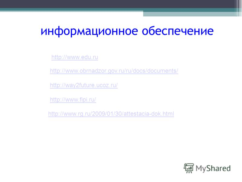 информационное обеспечение http://www.obrnadzor.gov.ru/ru/docs/documents/ http://way2future.ucoz.ru/ http://www.fipi.ru/ http://www.edu.ru http://www.rg.ru/2009/01/30/attestacia-dok.html