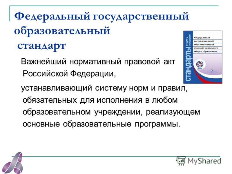 Важнейший нормативный правовой акт Российской Федерации, устанавливающий систему норм и правил, обязательных для исполнения в любом образовательном учреждении, реализующем основные образовательные программы. Федеральный государственный образовательны