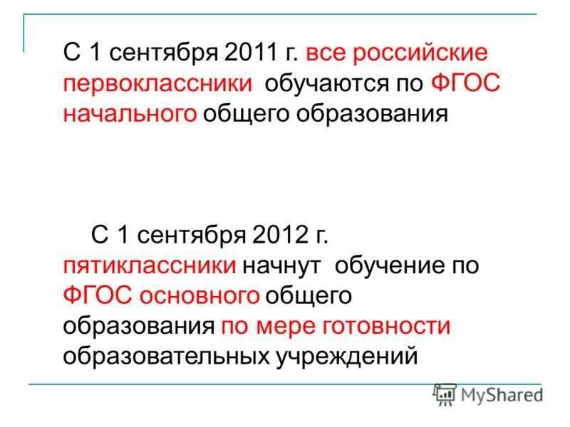 С 1 сентября 2011 г. все российские первоклассники обучаются по ФГОС начального общего образования С 1 сентября 2012 г. пятиклассники начнут обучение по ФГОС основного общего образования по мере готовности образовательных учреждений