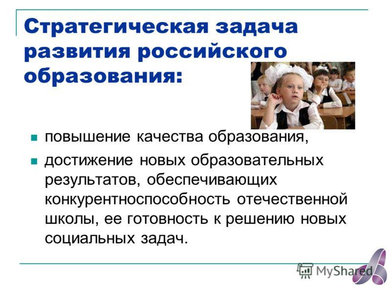 Стратегическая задача развития российского образования: повышение качества образования, достижение новых образовательных результатов, обеспечивающих конкурентноспособность отечественной школы, ее готовность к решению новых социальных задач.