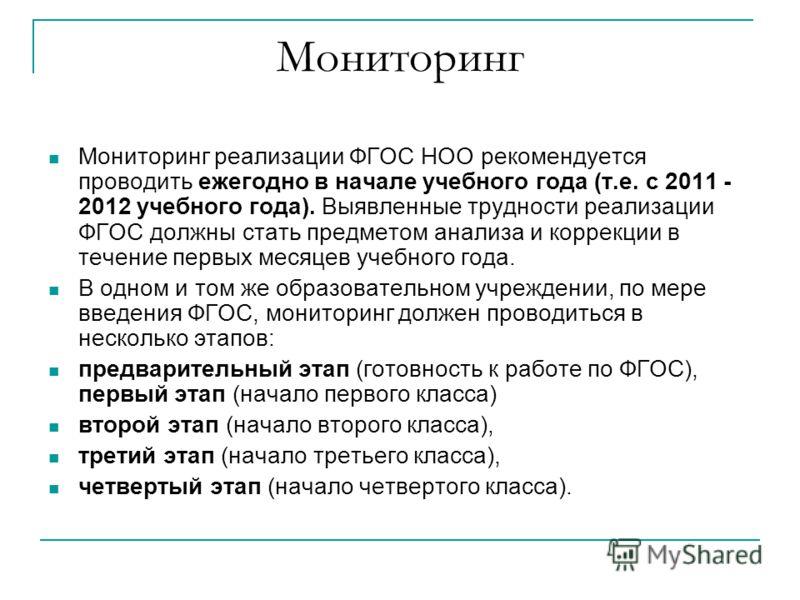 Мониторинг Мониторинг реализации ФГОС НОО рекомендуется проводить ежегодно в начале учебного года (т.е. с 2011 - 2012 учебного года). Выявленные трудности реализации ФГОС должны стать предметом анализа и коррекции в течение первых месяцев учебного го