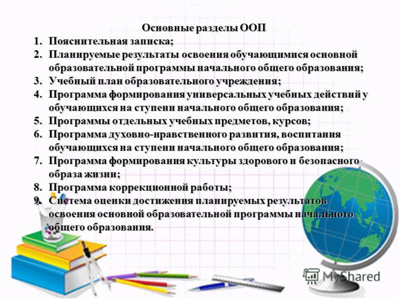 Основные разделы ООП 1.Пояснительная записка; 2.Планируемые результаты освоения обучающимися основной образовательной программы начального общего образования; 3.Учебный план образовательного учреждения; 4.Программа формирования универсальных учебных