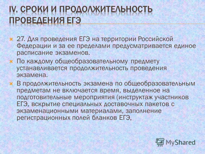 27. Для проведения ЕГЭ на территории Российской Федерации и за ее пределами предусматривается единое расписание экзаменов. По каждому общеобразовательному предмету устанавливается продолжительность проведения экзамена. В продолжительность экзамена по