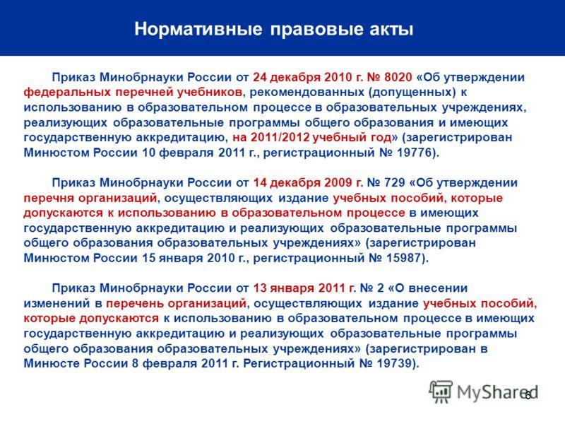6 Нормативные правовые акты Приказ Минобрнауки России от 24 декабря 2010 г. 8020 «Об утверждении федеральных перечней учебников, рекомендованных (допущенных) к использованию в образовательном процессе в образовательных учреждениях, реализующих образо
