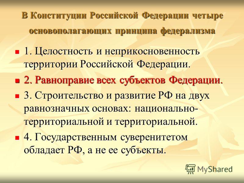 В Конституции Российской Федерации четыре основополагающих принципа федерализма 1. Целостность и неприкосновенность территории Российской Федерации. 1. Целостность и неприкосновенность территории Российской Федерации. 2. Равноправие всех субъектов Фе