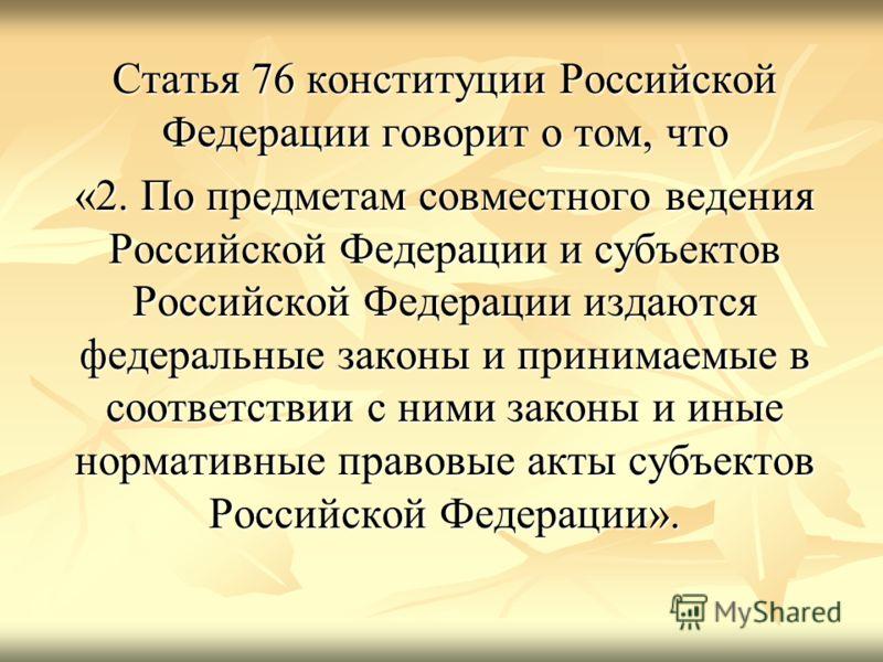 Статья 76 конституции Российской Федерации говорит о том, что «2. По предметам совместного ведения Российской Федерации и субъектов Российской Федерации издаются федеральные законы и принимаемые в соответствии с ними законы и иные нормативные правовы