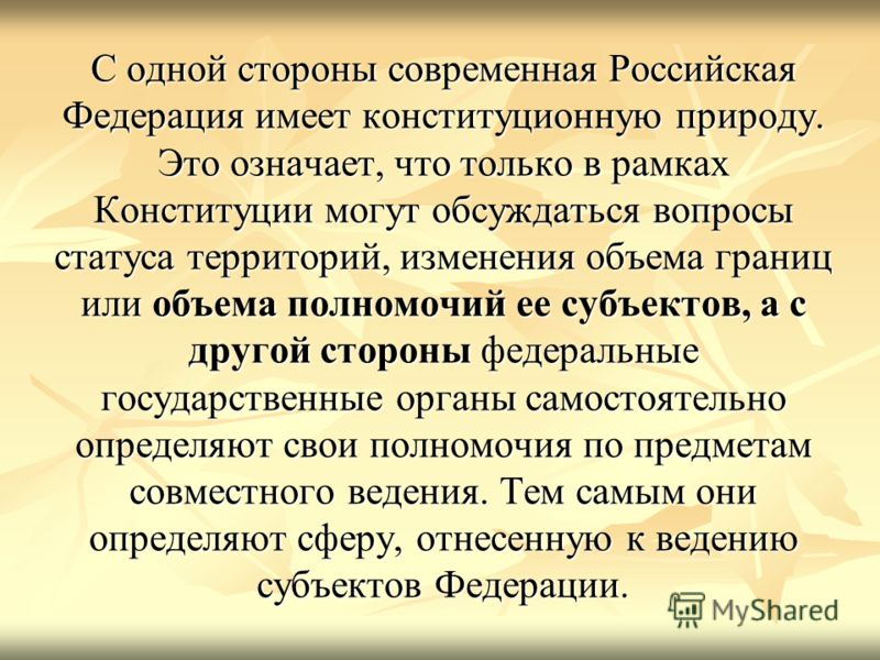 С одной стороны современная Российская Федерация имеет конституционную природу. Это означает, что только в рамках Конституции могут обсуждаться вопросы статуса территорий, изменения объема границ или объема полномочий ее субъектов, а с другой стороны