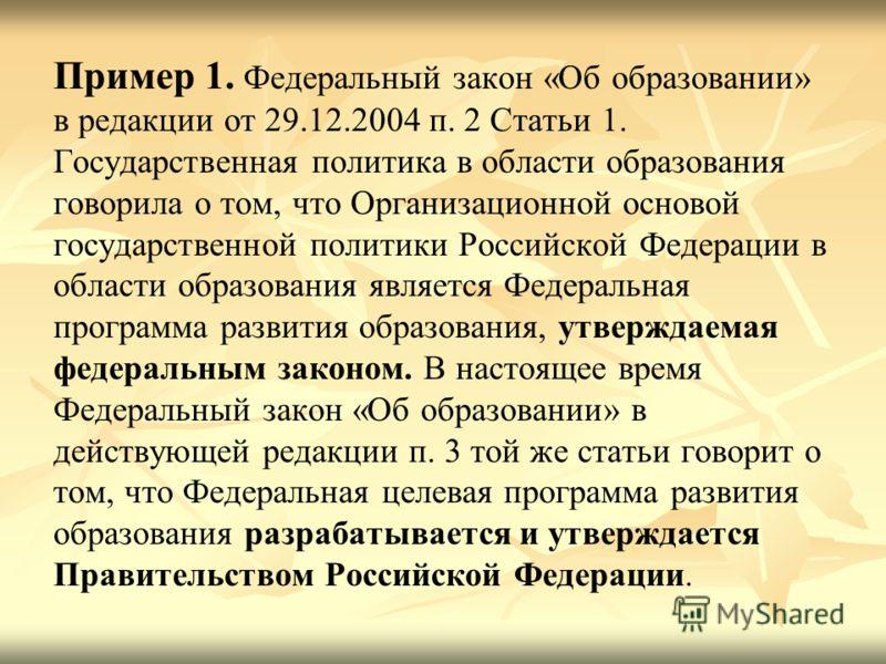 Пример 1. Федеральный закон «Об образовании» в редакции от 29.12.2004 п. 2 Статьи 1. Государственная политика в области образования говорила о том, что Организационной основой государственной политики Российской Федерации в области образования являет