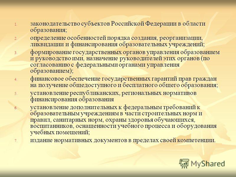 1. законодательство субъектов Российской Федерации в области образования; 2. определение особенностей порядка создания, реорганизации, ликвидации и финансирования образовательных учреждений; 3. формирование государственных органов управления образова