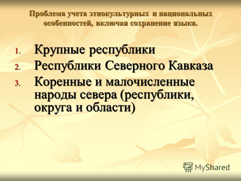 Проблема учета этнокультурных и национальных особенностей, включая сохранение языка. 1. Крупные республики 2. Республики Северного Кавказа 3. Коренные и малочисленные народы севера (республики, округа и области)