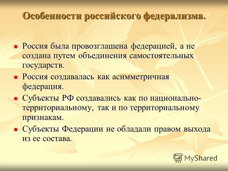 Особенности российского федерализма. Россия была провозглашена федерацией, а не создана путем объединения самостоятельных государств. Россия была провозглашена федерацией, а не создана путем объединения самостоятельных государств. Россия создавалась