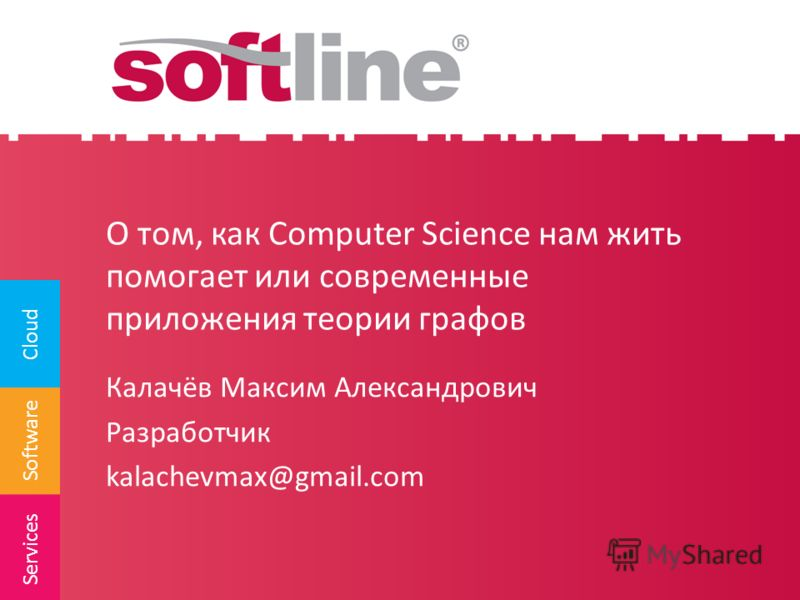 Software Cloud Services О том, как Computer Science нам жить помогает или современные приложения теории графов Калачёв Максим Александрович Разработчик kalachevmax@gmail.com