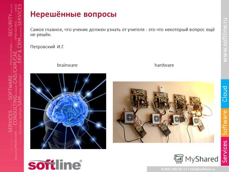 8-800-100-00-23 l info@softline.ru www.softline.ru Software Cloud Services Нерешённые вопросы Самое главное, что ученик должен узнать от учителя - это что некоторый вопрос ещё не решён. Петровский И.Г. brainwarehardware