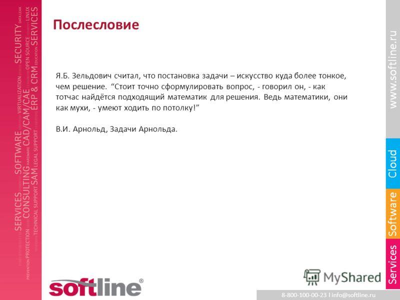 8-800-100-00-23 l info@softline.ru www.softline.ru Software Cloud Services Послесловие Я.Б. Зельдович считал, что постановка задачи – искусство куда более тонкое, чем решение. Стоит точно сформулировать вопрос, - говорил он, - как тотчас найдётся под