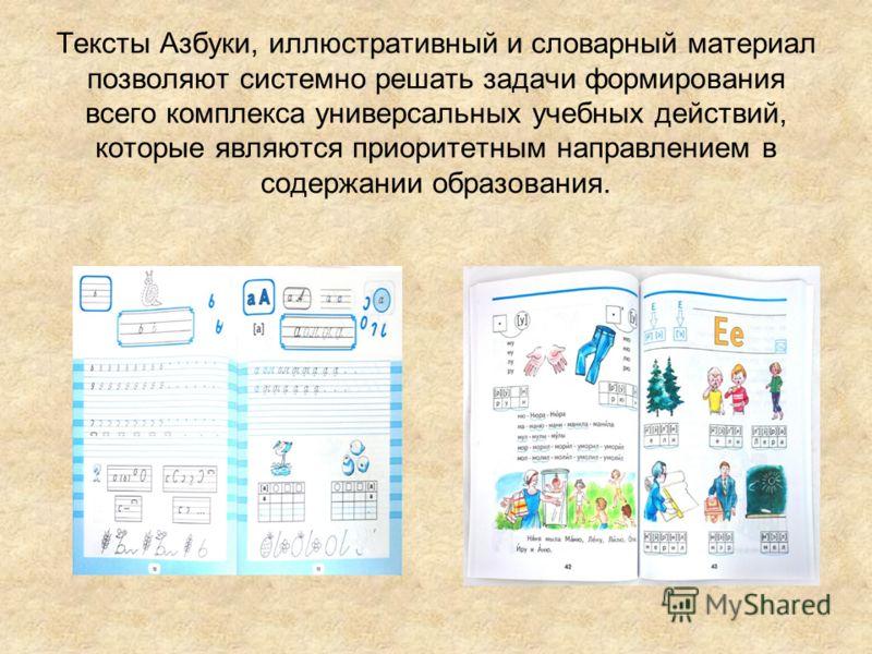 Тексты Азбуки, иллюстративный и словарный материал позволяют системно решать задачи формирования всего комплекса универсальных учебных действий, которые являются приоритетным направлением в содержании образования.