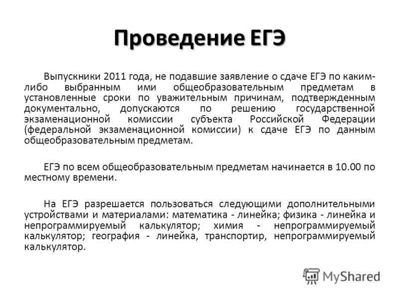 Проведение ЕГЭ Выпускники 2011 года, не подавшие заявление о сдаче ЕГЭ по каким- либо выбранным ими общеобразовательным предметам в установленные сроки по уважительным причинам, подтвержденным документально, допускаются по решению государственной экз