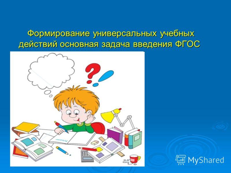 Формирование универсальных учебных действий основная задача введения ФГОС Формирование универсальных учебных действий основная задача введения ФГОС