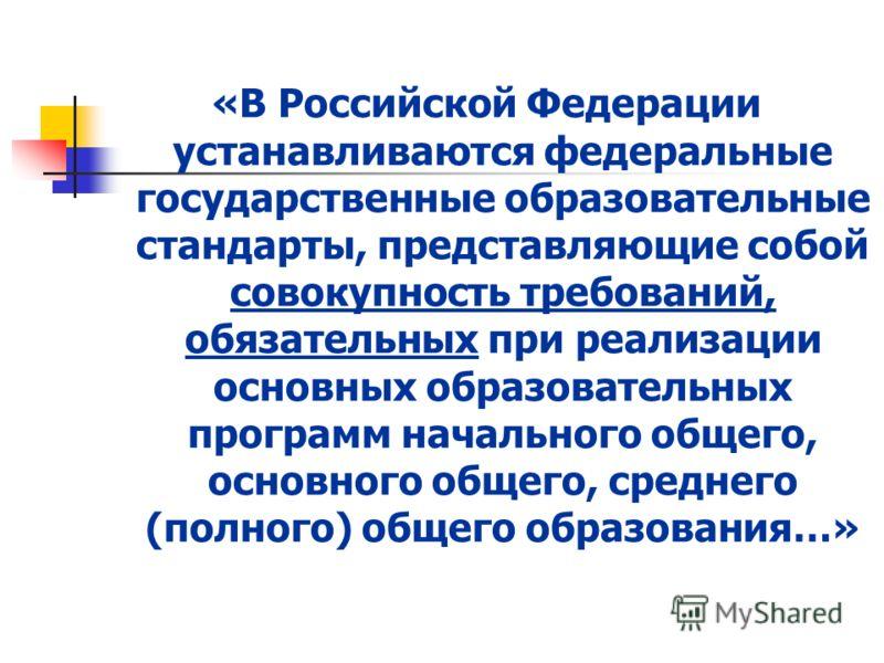 «В Российской Федерации устанавливаются федеральные государственные образовательные стандарты, представляющие собой совокупность требований, обязательных при реализации основных образовательных программ начального общего, основного общего, среднего (