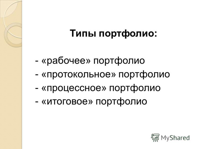 Типы портфолио: - «рабочее» портфолио - «протокольное» портфолио - «процессное» портфолио - «итоговое» портфолио