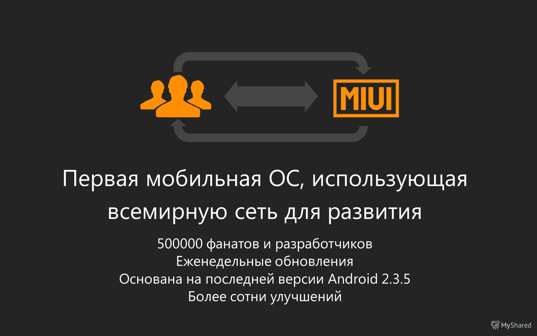 Первая мобильная ОС, использующая всемирную сеть для развития 500000 фанатов и разработчиков Еженедельные обновления Основана на последней версии Android 2.3.5 Более сотни улучшений