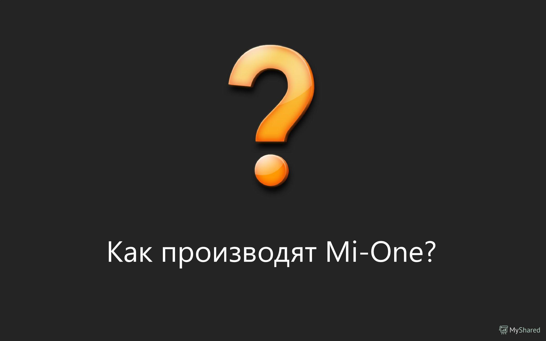 Как производят Mi-One?