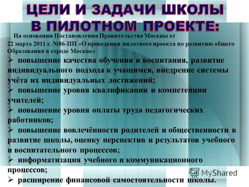 На основании Постановления Правительства Москвы от 22 марта 2011 г. 86-ПП «О проведении пилотного проекта по развитию общего Образования в городе Москве» повышение качества обучения и воспитания, развитие индивидуального подхода к учащимся, внедрение