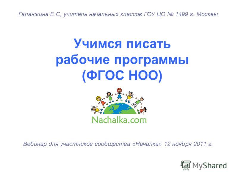 Учимся писать рабочие программы (ФГОС НОО) Вебинар для участников сообщества «Началка» 12 ноября 2011 г. Галанжина Е.С, учитель начальных классов ГОУ ЦО 1499 г. Москвы