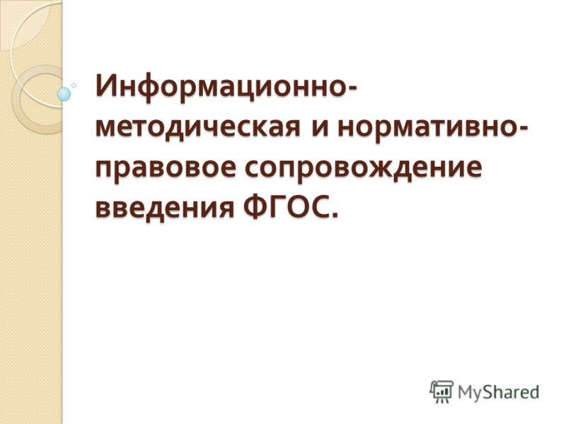 Информационно - методическая и нормативно - правовое сопровождение введения ФГОС.