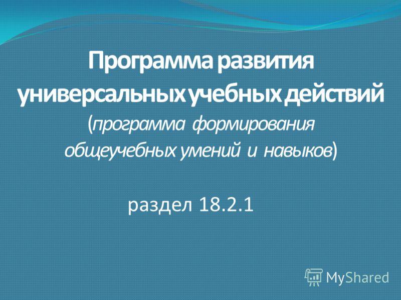 Программа развития универсальных учебных действий (программа формирования общеучебных умений и навыков) раздел 18.2.1