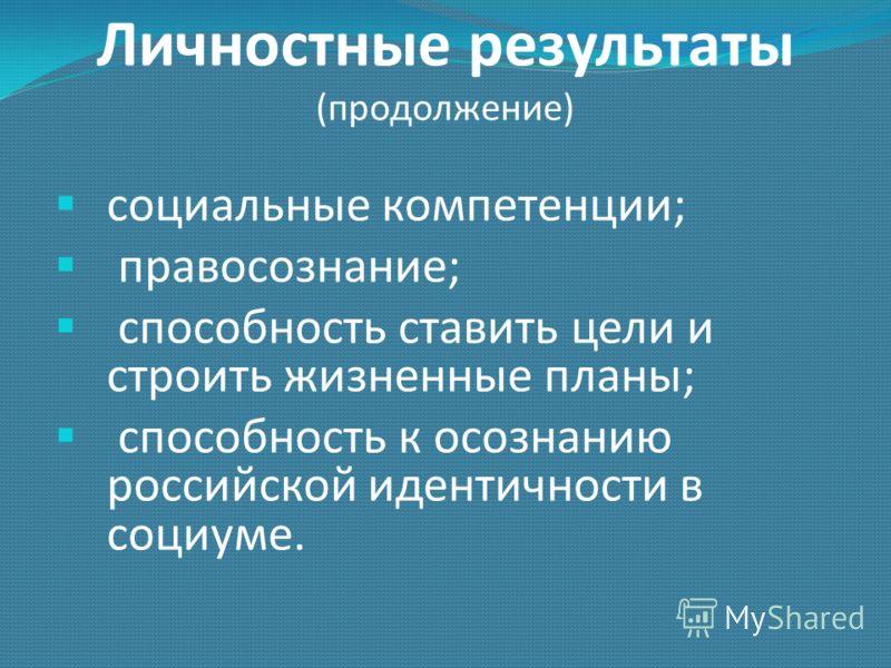 Личностные результаты (продолжение) социальные компетенции; правосознание; способность ставить цели и строить жизненные планы; способность к осознанию российской идентичности в социуме.