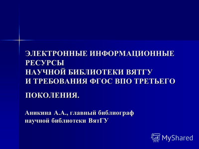 ЭЛЕКТРОННЫЕ ИНФОРМАЦИОННЫЕ РЕСУРСЫ НАУЧНОЙ БИБЛИОТЕКИ ВЯТГУ И ТРЕБОВАНИЯ ФГОС ВПО ТРЕТЬЕГО ПОКОЛЕНИЯ. Аникина А.А., главный библиограф научной библиотеки ВятГУ