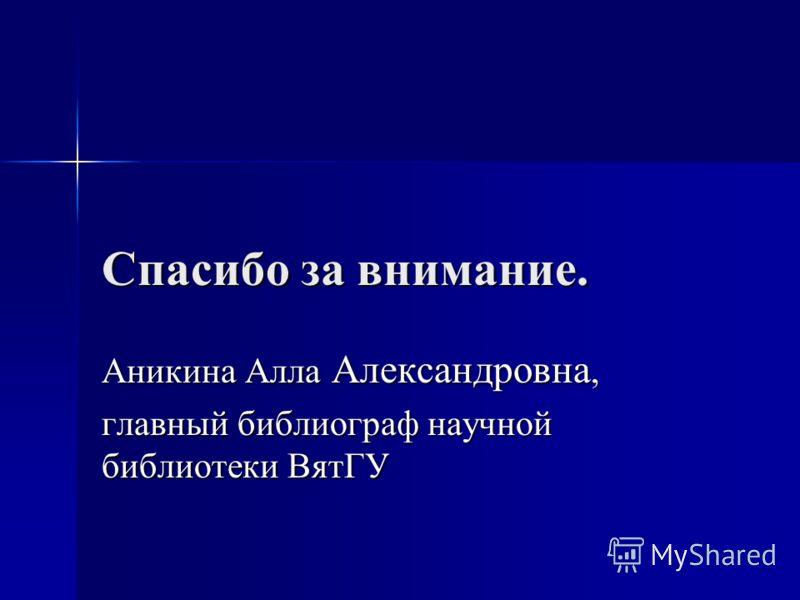 Спасибо за внимание. Аникина Алла Александровна, главный библиограф научной библиотеки ВятГУ