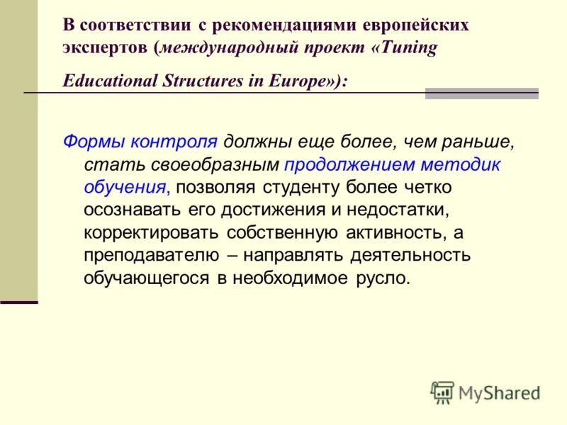 В соответствии с рекомендациями европейских экспертов (международный проект «Tuning Educational Structures in Europe»): Формы контроля должны еще более, чем раньше, стать своеобразным продолжением методик обучения, позволяя студенту более четко осозн