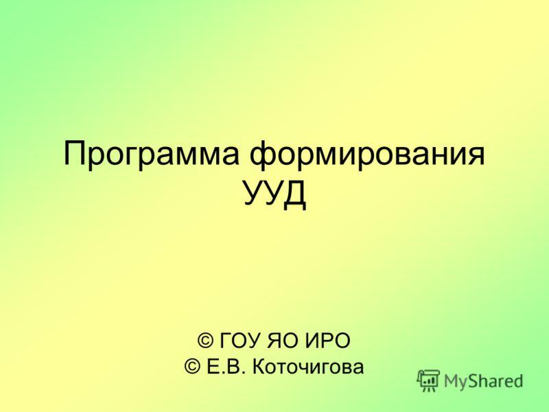 Программа формирования УУД © ГОУ ЯО ИРО © Е.В. Коточигова