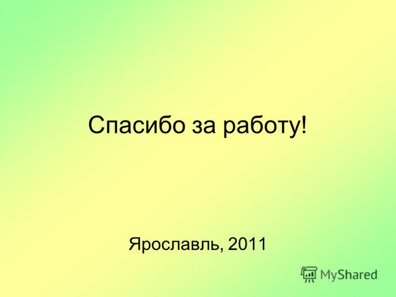 Спасибо за работу! Ярославль, 2011