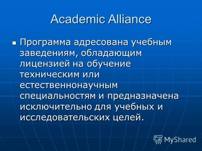 Academic Alliance Программа адресована учебным заведениям, обладающим лицензией на обучение техническим или естественнонаучным специальностям и предназначена исключительно для учебных и исследовательских целей. Программа адресована учебным заведениям
