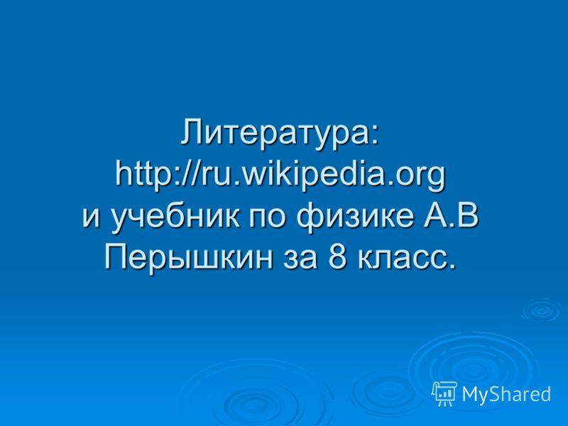 Литература: http://ru.wikipedia.org и учебник по физике А.В Перышкин за 8 класс.