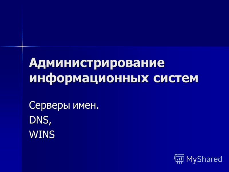 Администрирование информационных систем Серверы имен. DNS,WINS
