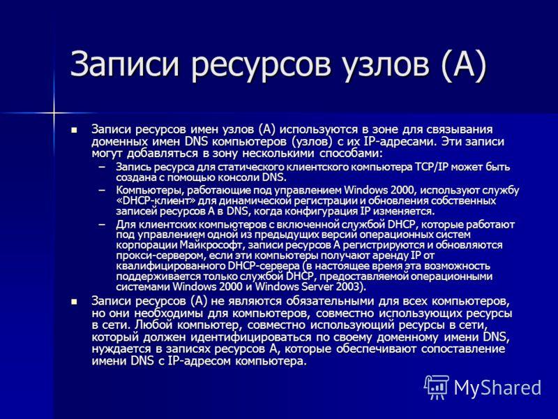 Записи ресурсов узлов (A) Записи ресурсов имен узлов (A) используются в зоне для связывания доменных имен DNS компьютеров (узлов) с их IP-адресами. Эти записи могут добавляться в зону несколькими способами: Записи ресурсов имен узлов (A) используются