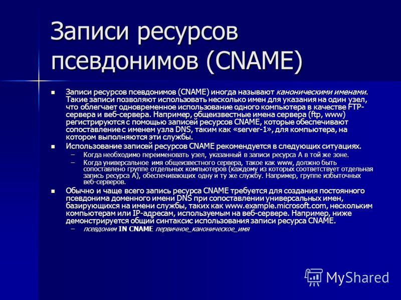 Записи ресурсов псевдонимов (CNAME) Записи ресурсов псевдонимов (CNAME) иногда называют каноническими именами. Такие записи позволяют использовать несколько имен для указания на один узел, что облегчает одновременное использование одного компьютера в