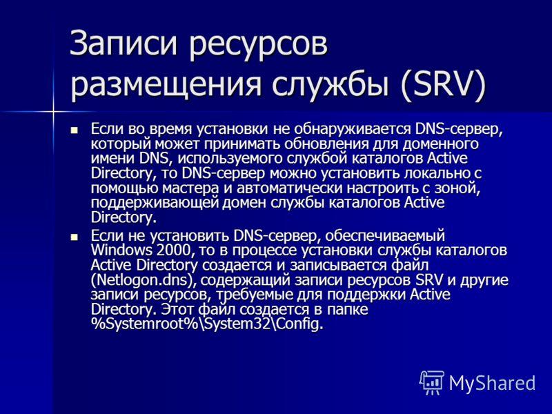 Записи ресурсов размещения службы (SRV) Если во время установки не обнаруживается DNS-сервер, который может принимать обновления для доменного имени DNS, используемого службой каталогов Active Directory, то DNS-сервер можно установить локально с помо