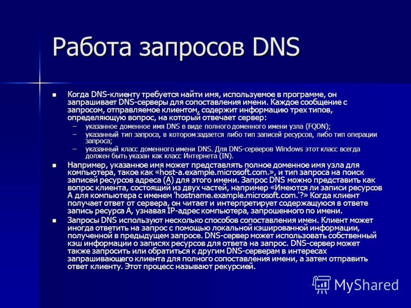 Работа запросов DNS Когда DNS-клиенту требуется найти имя, используемое в программе, он запрашивает DNS-серверы для сопоставления имени. Каждое сообщение с запросом, отправляемое клиентом, содержит информацию трех типов, определяющую вопрос, на котор