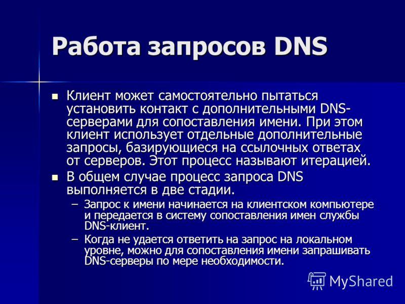 Работа запросов DNS Клиент может самостоятельно пытаться установить контакт с дополнительными DNS- серверами для сопоставления имени. При этом клиент использует отдельные дополнительные запросы, базирующиеся на ссылочных ответах от серверов. Этот про