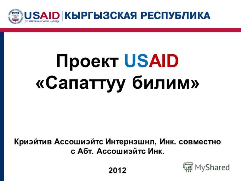 Проект USAID «Сапаттуу билим» Криэйтив Ассошиэйтс Интернэшнл, Инк. совместно с Абт. Ассошиэйтс Инк. 2012