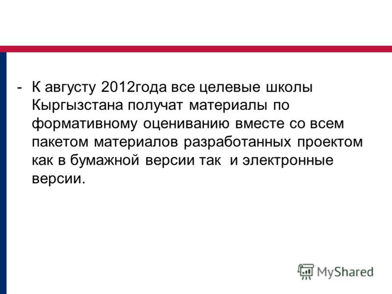 -К августу 2012года все целевые школы Кыргызстана получат материалы по формативному оцениванию вместе со всем пакетом материалов разработанных проектом как в бумажной версии так и электронные версии.